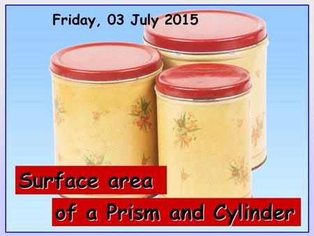 Friday, 03 July 2015 of a Prism and Cylinder Surface area.