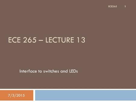 ECE 265 – LECTURE 13 Interface to switches and LEDs 7/3/2015 1 ECE265.