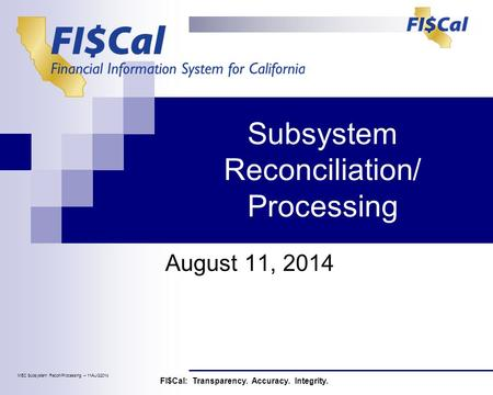 Subsystem Reconciliation/ Processing August 11, 2014 FI$Cal: Transparency. Accuracy. Integrity. MEC Subsystem Recon/Processing – 11AUG2014.