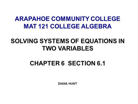 ARAPAHOE COMMUNITY COLLEGE MAT 121 COLLEGE ALGEBRA SOLVING SYSTEMS OF EQUATIONS IN TWO VARIABLES CHAPTER 6 SECTION 6.1 DIANA HUNT.