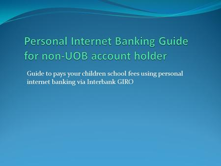Guide to pays your children school fees using personal internet banking via Interbank GIRO.