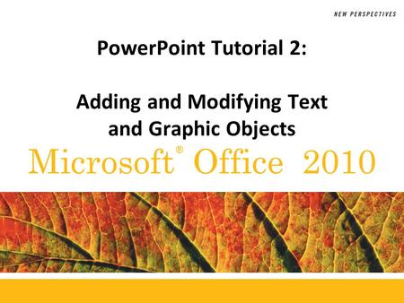 ® Microsoft Office 2010 PowerPoint Tutorial 2: Adding and Modifying Text and Graphic Objects.