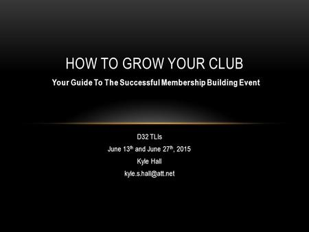 D32 TLIs June 13 th and June 27 th, 2015 Kyle Hall HOW TO GROW YOUR CLUB Your Guide To The Successful Membership Building Event.