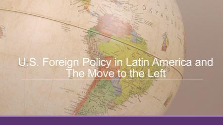 U.S. Foreign Policy in Latin America and The Move to the Left.