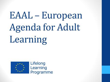 EAAL – European Agenda for Adult Learning. Erasmus+ Article 5 To promote the emergence and raise awareness of a European Lifelong Learning area designed.