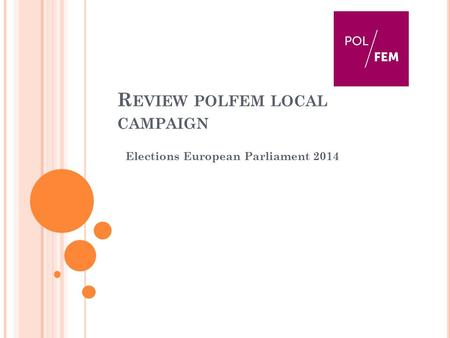 R EVIEW POLFEM LOCAL CAMPAIGN Elections European Parliament 2014.