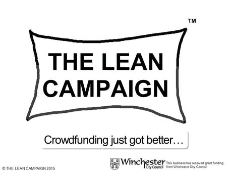 This business has received grant funding from Winchester City Council. © THE LEAN CAMPAIGN 2015 Crowdfunding just got better…