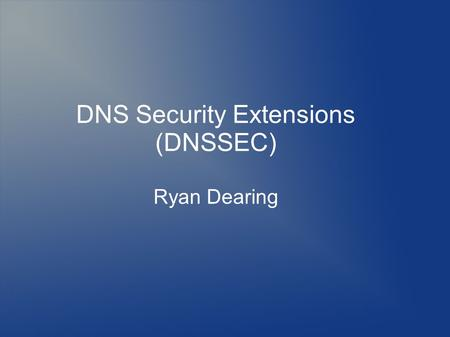 DNS Security Extensions (DNSSEC) Ryan Dearing. Topics History What is DNS? DNS Stats Security DNSSEC DNSSEC Validation Deployment.