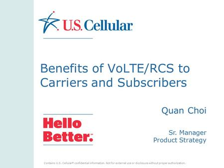 Contains U.S. Cellular ® confidential information. Not for external use or disclosure without proper authorization. Benefits of VoLTE/RCS to Carriers and.