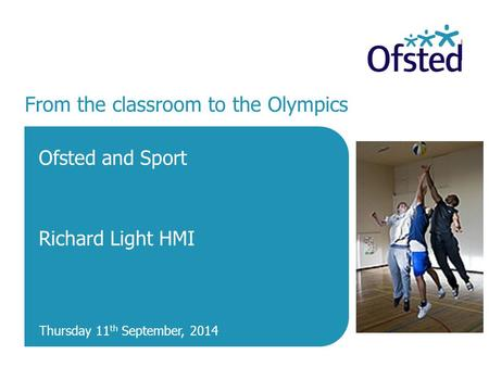 From the classroom to the Olympics Ofsted and Sport Richard Light HMI Thursday 11 th September, 2014.