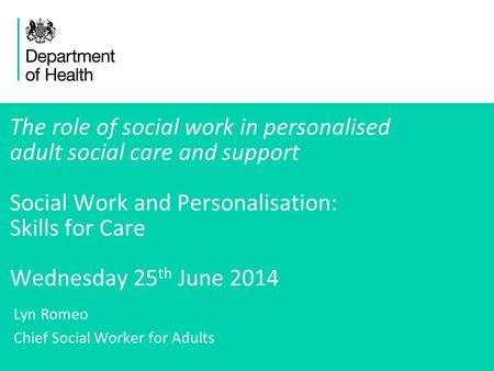 1 The role of social work in personalised adult social care and support Social Work and Personalisation: Skills for Care Wednesday 25 th June 2014 Lyn.