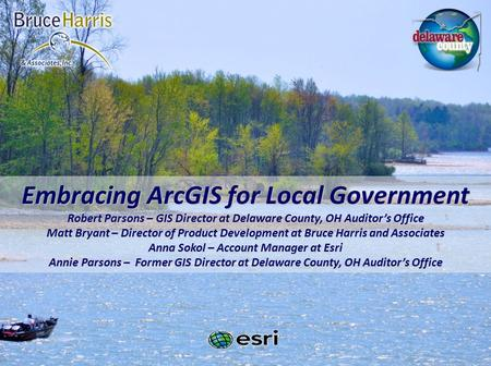 Embracing ArcGIS for Local Government Robert Parsons – GIS Director at Delaware County, OH Auditor's Office Matt Bryant – Director of Product Development.