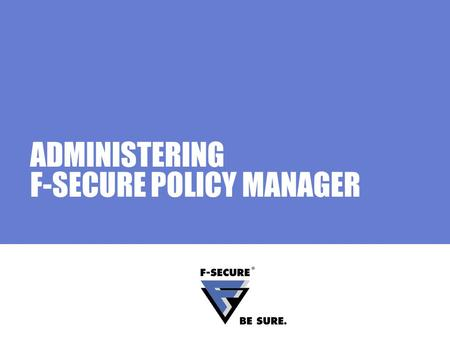 ADMINISTERING F-SECURE POLICY MANAGER