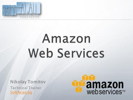 Nikolay Tomitov Technical Trainer SoftAcad.bg.  What are Amazon Web services (AWS) ?  What's cool when developing with AWS ?  Architecture of AWS 
