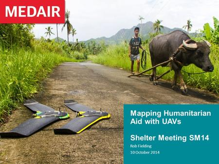 Mapping Humanitarian Aid with UAVs Shelter Meeting SM14 Rob Fielding 10 October 2014.