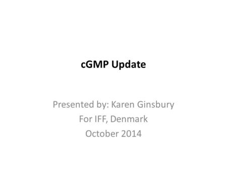 CGMP Update Presented by: Karen Ginsbury For IFF, Denmark October 2014.