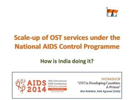 "Scale-up of OST services under the National AIDS Control Programme How is India doing it? WORKSHOP ""OST in Developing Countries: A Primer"" Atul Ambekar,"