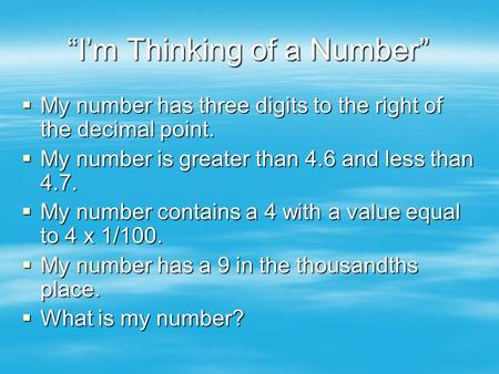 """I'm Thinking of a Number""  My number has three digits to the right of the decimal point.  My number is greater than 4.6 and less than 4.7.  My number."