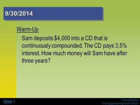 Financial Algebra © Cengage Learning/South-Western 9/30/20149/30/2014 Warm-Up Sam deposits $4,000 into a CD that is continuously compounded. The CD pays.