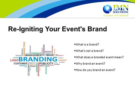 Re-Igniting Your Event's Brand  What is a brand?  What's not a brand?  What does a branded event mean?  Why brand an event?  How do you brand an event?