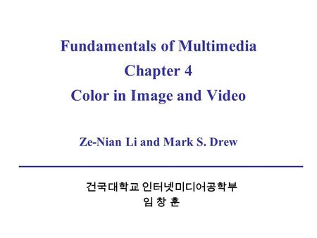 Fundamentals of Multimedia Chapter 4 Color in Image and Video Ze-Nian Li and Mark S. Drew 건국대학교 인터넷미디어공학부 임 창 훈.