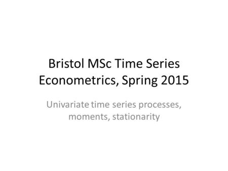 Bristol MSc Time Series Econometrics, Spring 2015 Univariate time series processes, moments, stationarity.