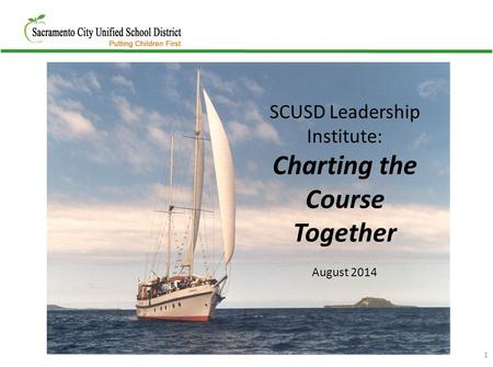 1 SCUSD Leadership Institute: Charting the Course Together August 2014.