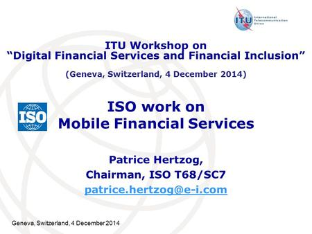 Geneva, Switzerland, 4 December 2014 ISO work on Mobile Financial Services Patrice Hertzog, Chairman, ISO T68/SC7 ITU Workshop.