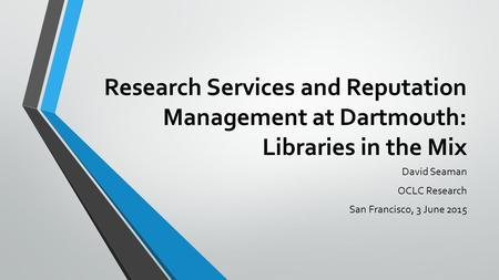 Research Services and Reputation Management at Dartmouth: Libraries in the Mix David Seaman OCLC Research San Francisco, 3 June 2015.