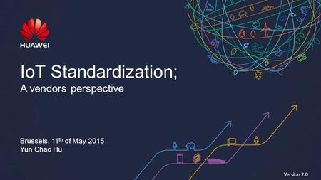 IoT Standardization; A vendors perspective Brussels, 11 th of May 2015 Yun Chao Hu Version 2.0.