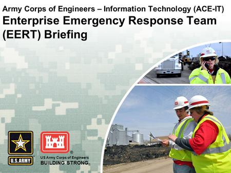 US Army Corps of Engineers BUILDING STRONG ® Army Corps of Engineers – Information Technology (ACE-IT) Enterprise Emergency Response Team (EERT) Briefing.