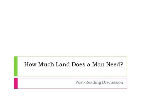 How Much Land Does a Man Need? Post-Reading Discussion.