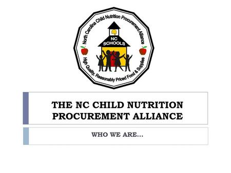 THE NC CHILD NUTRITION PROCUREMENT ALLIANCE WHO WE ARE…