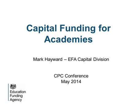 Capital Funding for Academies Mark Hayward – EFA Capital Division CPC Conference May 2014.