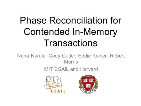 Phase Reconciliation for Contended In-Memory Transactions Neha Narula, Cody Cutler, Eddie Kohler, Robert Morris MIT CSAIL and Harvard.