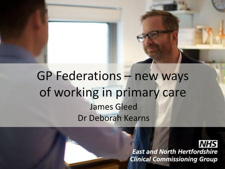 GP Federations – new ways of working in primary care James Gleed Dr Deborah Kearns.