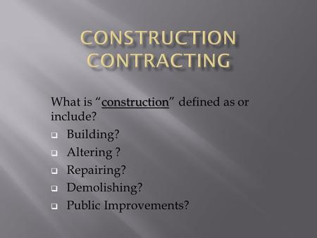 "Construction What is ""construction"" defined as or include?  Building?  Altering ?  Repairing?  Demolishing?  Public Improvements?"
