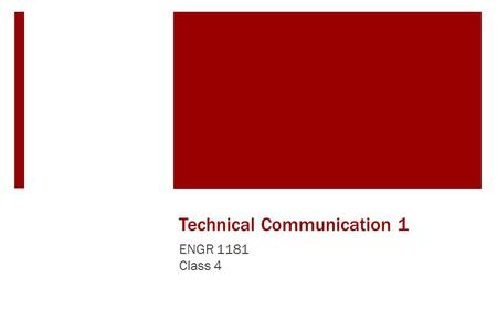 Technical Communication 1 ENGR 1181 Class 4. Technical Communications in the Real World Communication, both oral and written, is extremely important in.