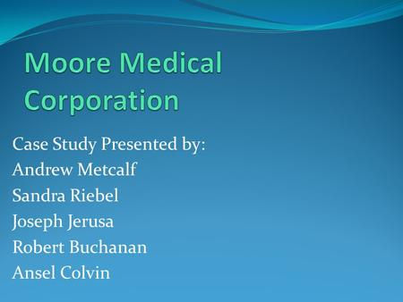 Case Study Presented by: Andrew Metcalf Sandra Riebel Joseph Jerusa Robert Buchanan Ansel Colvin.