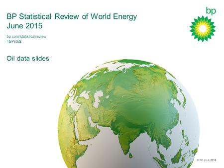 © BP p.l.c. 2015 BP Statistical Review of World Energy June 2015 Oil data slides bp.com/statisticalreview #BPstats.
