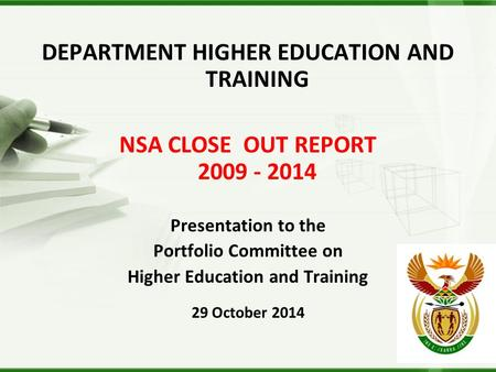 DEPARTMENT HIGHER EDUCATION AND TRAINING NSA CLOSE OUT REPORT 2009 - 2014 Presentation to the Portfolio Committee on Higher Education and Training 29 October.