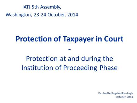 Protection of Taxpayer in Court - Protection at and during the Institution of Proceeding Phase IATJ 5th Assembly, Washington, 23-24 October, 2014 Dr. Anette.