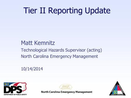 North Carolina Emergency Management Tier II Reporting Update Matt Kemnitz Technological Hazards Supervisor (acting) North Carolina Emergency Management.