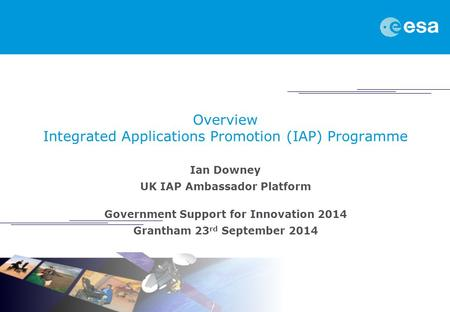 Overview Integrated Applications Promotion (IAP) Programme Ian Downey UK IAP Ambassador Platform Government Support for Innovation 2014 Grantham 23 rd.
