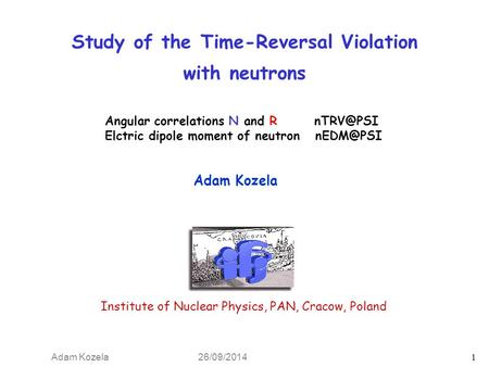 Adam Kozela 26/09/2014 1 Study of the Time-Reversal Violation with neutrons Adam Kozela Institute of Nuclear Physics, PAN, Cracow, Poland Angular correlations.