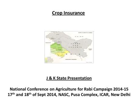 Crop Insurance J & K State Presentation National Conference on Agriculture for Rabi Campaign 2014-15 17 th and 18 th of Sept 2014, NASC, Pusa Complex,