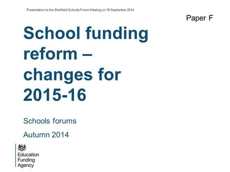 School funding reform – changes for 2015-16 Paper F Schools forums Autumn 2014 Presentation to the Sheffield Schools Forum Meeting on 18 September 2014.