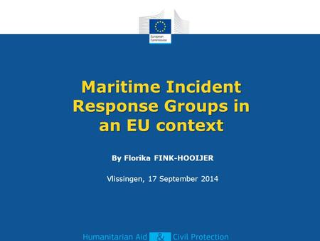 Maritime Incident Response Groups in an EU context By Florika FINK-HOOIJER Vlissingen, 17 September 2014.