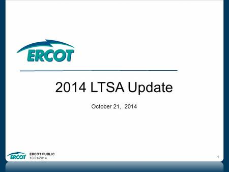 ERCOT PUBLIC 10/21/2014 1 2014 LTSA Update October 21, 2014.