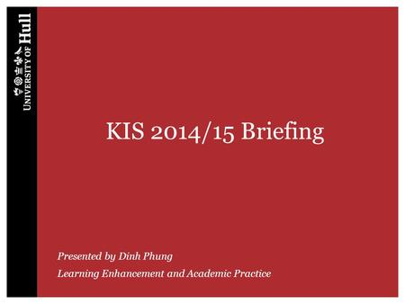 KIS 2014/15 Briefing Presented by Dinh Phung Learning Enhancement and Academic Practice.